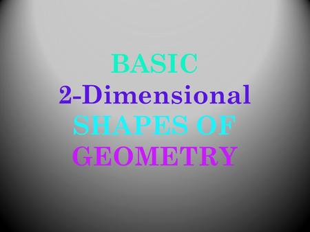 BASIC 2-Dimensional SHAPES OF GEOMETRY. Basic Vocabulary 2-Dimensional  Shapes that have only 2 dimensions; width & height Congruent  Exactly equal.