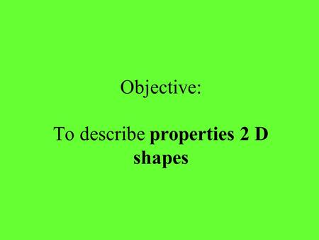 Objective: To describe properties 2 D shapes. Two-dimensional Shapes (2D) These shapes are flat and can only be drawn on paper. They have two dimensions.