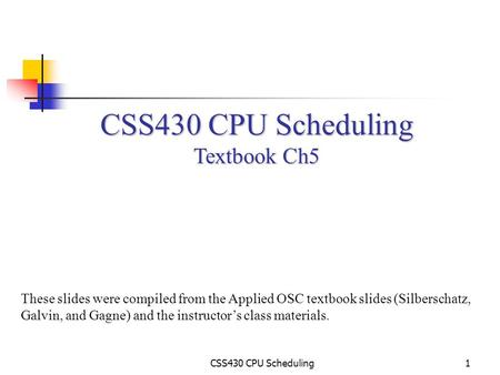 CSS430 CPU Scheduling1 Textbook Ch5 These slides were compiled from the Applied OSC textbook slides (Silberschatz, Galvin, and Gagne) and the instructor's.