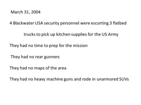 March 31, 2004 4 Blackwater USA security personnel were escorting 3 flatbed trucks to pick up kitchen supplies for the US Army They had no time to prep.