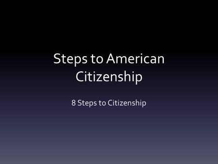 Steps to American Citizenship 8 Steps to Citizenship.