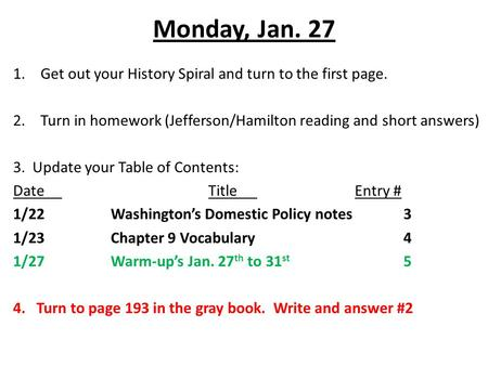 Monday, Jan. 27 1.Get out your History Spiral and turn to the first page. 2.Turn in homework (Jefferson/Hamilton reading and short answers) 3. Update your.