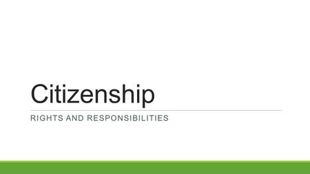 Citizenship RIGHTS AND RESPONSIBILITIES. Citizenship Test: Possible 100 Questions 1.How old do citizens have to be to vote for President? 2.When is the.