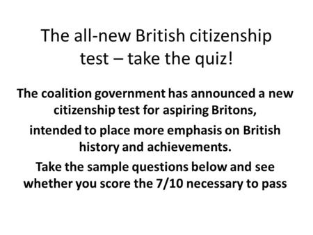 The all-new British citizenship test – take the quiz! The coalition government has announced a new citizenship test for aspiring Britons, intended to place.