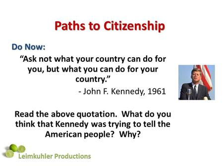 "Paths to Citizenship Do Now: ""Ask not what your country can do for you, but what you can do for your country."" - John F. Kennedy, 1961 Read the above quotation."