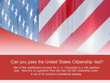 Can you pass the United States Citizenship test? Part of the qualification process for U. S. Citizenship is a 100 question test. Here are 10 questions.
