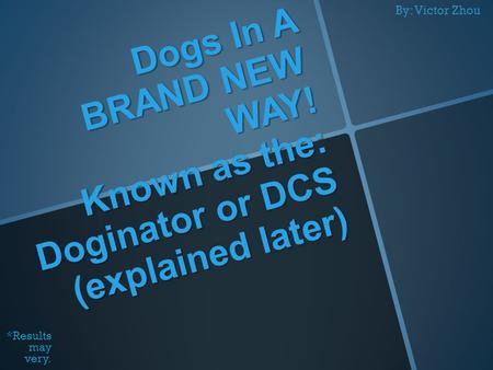 Dogs In A BRAND NEW WAY! Known as the: Doginator or DCS (explained later) *Results may very. By: Victor Zhou.