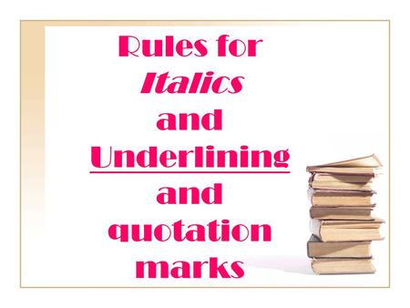 Rules for Italics and Underlining and quotation marks.
