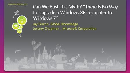 Jay Ferron- Global Knowledge Jeremy Chapman - Microsoft Corporation SESSION CODE: WCL201.