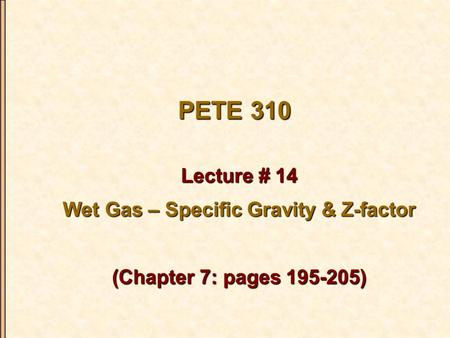 PETE 310 Lecture # 14 Wet Gas – Specific Gravity & Z-factor (Chapter 7: pages 195-205)