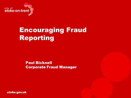 Stoke.gov.uk Encouraging Fraud Reporting Paul Bicknell Corporate Fraud Manager.
