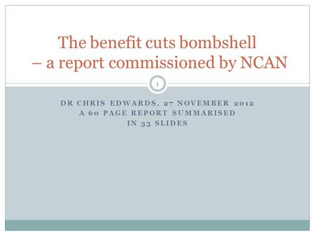 DR CHRIS EDWARDS, 27 NOVEMBER 2012 A 60 PAGE REPORT SUMMARISED IN 33 SLIDES 1 The benefit cuts bombshell – a report commissioned by NCAN.