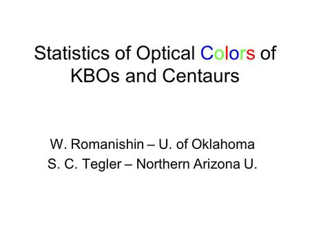 Statistics of Optical Colors of KBOs and Centaurs W. Romanishin – U. of Oklahoma S. C. Tegler – Northern Arizona U.