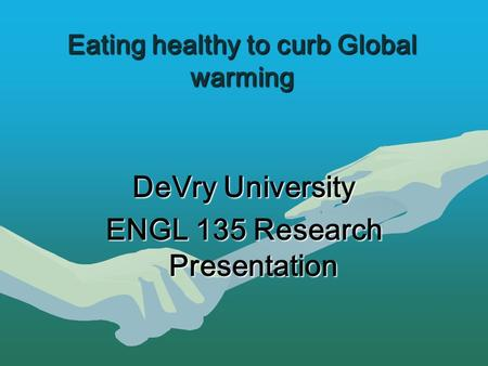 Eating healthy to curb Global warming DeVry University ENGL 135 Research Presentation.