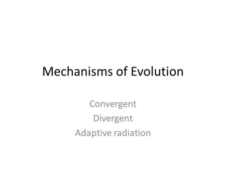 Mechanisms of Evolution Convergent Divergent Adaptive radiation.