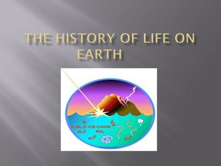  Current theory about how life on Earth began.  Earth formed about 4.6 billion years ago.  Earth was too hot and still being bombarded by meteors,