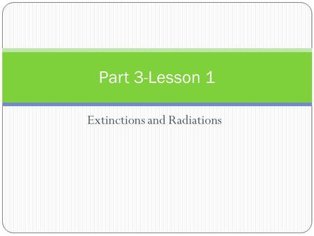 Extinctions and Radiations Part 3-Lesson 1. Classification Life forms are constantly undergoing changes and evolving. Scientists have created a classification.