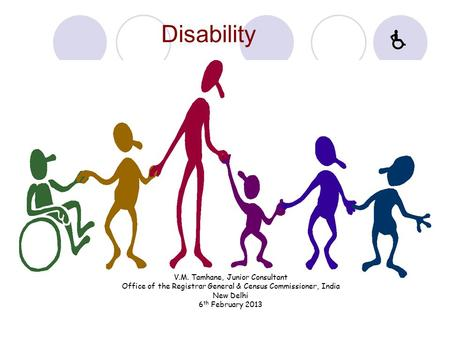 Disability V.M. Tamhane, Junior Consultant Office of the Registrar General & Census Commissioner, India New Delhi 6 th February 2013 