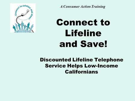 A Consumer Action Training Connect to Lifeline and Save! Discounted Lifeline Telephone Service Helps Low-Income Californians.