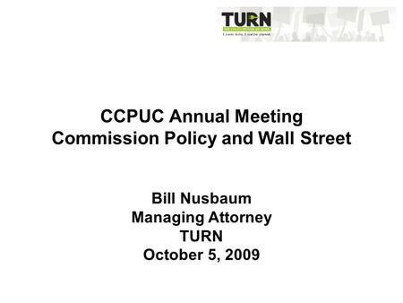 CCPUC Annual Meeting Commission Policy and Wall Street Bill Nusbaum Managing Attorney TURN October 5, 2009.
