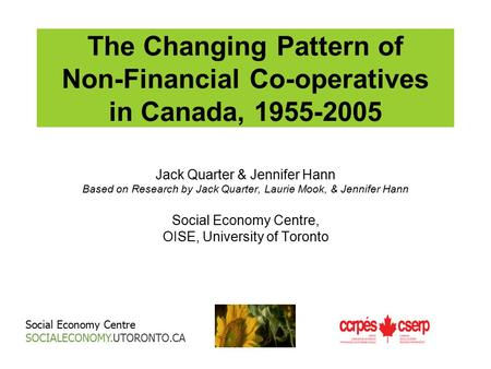 The Changing Pattern of Non-Financial Co-operatives in Canada, 1955-2005 Jack Quarter & Jennifer Hann Based on Research by Jack Quarter, Laurie Mook, &
