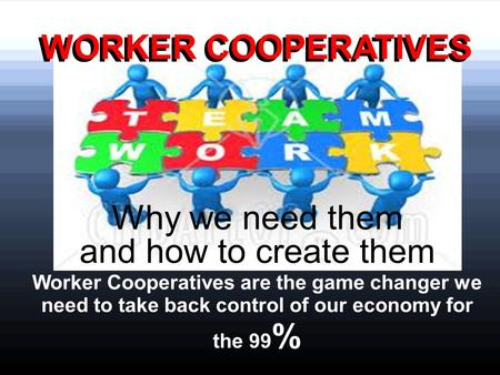 Why we need them and how to create them Worker Cooperatives are the game changer we need to take back control of our economy for the 99 % WORKER COOPERATIVES.