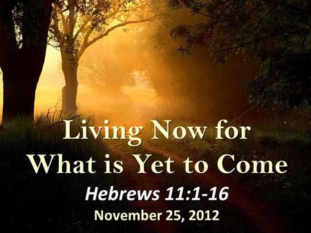 Living Now for What is Yet to Come Hebrews 11:1-16 November 25, 2012