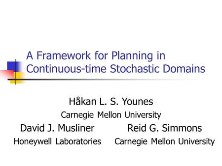 A Framework for Planning in Continuous-time Stochastic Domains Håkan L. S. Younes Carnegie Mellon University David J. MuslinerReid G. Simmons Honeywell.