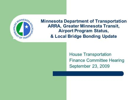 Minnesota Department of Transportation ARRA, Greater Minnesota Transit, Airport Program Status, & Local Bridge Bonding Update House Transportation Finance.