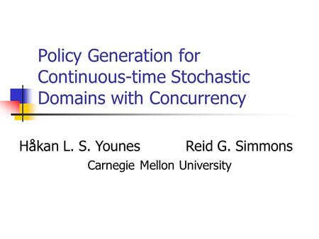 Policy Generation for Continuous-time Stochastic Domains with Concurrency Håkan L. S. YounesReid G. Simmons Carnegie Mellon University.