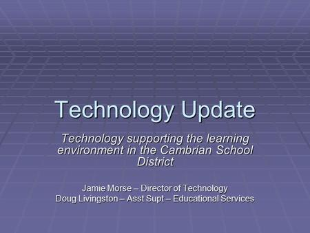 Technology Update Technology supporting the learning environment in the Cambrian School District Jamie Morse – Director of Technology Doug Livingston –
