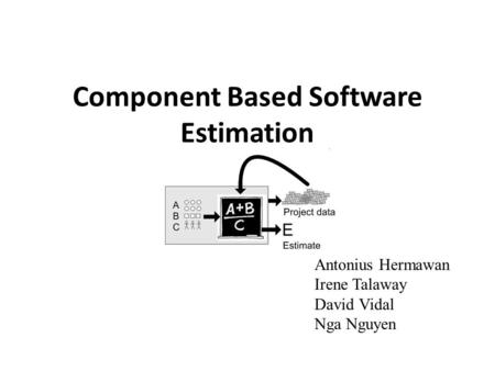 Component Based Software Estimation Antonius Hermawan Irene Talaway David Vidal Nga Nguyen.