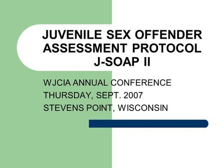 JUVENILE SEX OFFENDER ASSESSMENT PROTOCOL J-SOAP II WJCIA ANNUAL CONFERENCE THURSDAY, SEPT. 2007 STEVENS POINT, WISCONSIN.