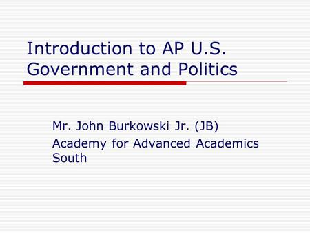 Introduction to AP U.S. Government and Politics Mr. John Burkowski Jr. (JB) Academy for Advanced Academics South.