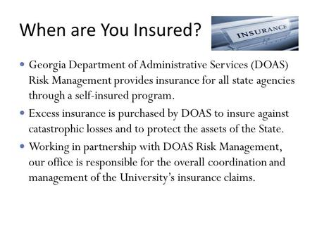 When are You Insured? Georgia Department of Administrative Services (DOAS) Risk Management provides insurance for all state agencies through a self-insured.