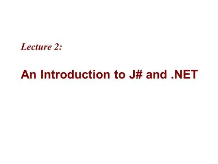 "Lecture 2: An Introduction to J# and.NET. 2 MicrosoftIntroducing CS using.NETJ# in Visual Studio.NET 2-2 Objectives ""Microsoft.NET is based on the.NET."