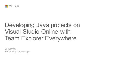 Will Smythe Senior Program Manager Developing Java projects on Visual Studio Online with Team Explorer Everywhere.