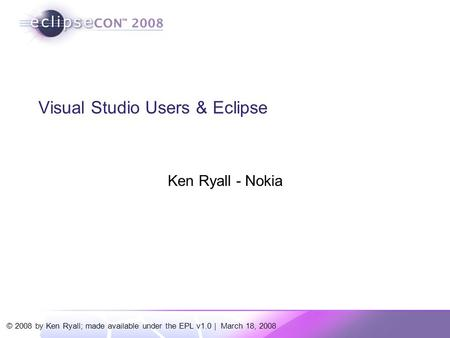 © 2008 by Ken Ryall; made available under the EPL v1.0 | March 18, 2008 Visual Studio Users & Eclipse Ken Ryall - Nokia.