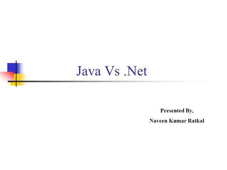 Java Vs .Net Presented By, Naveen Kumar Ratkal.