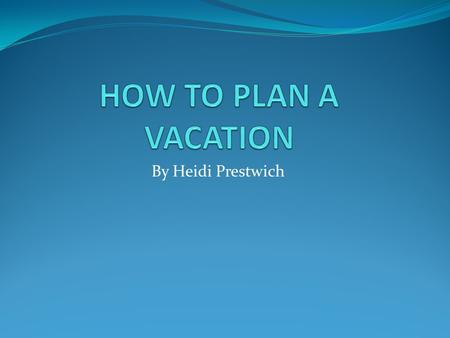 By Heidi Prestwich. VACATIONS It is helpful to know how to plan a good vacation. Price Destination Activities.
