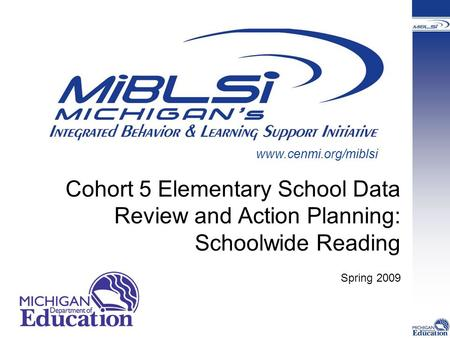 Cohort 5 Elementary School Data Review and Action Planning: Schoolwide Reading Spring 2009 www.cenmi.org/miblsi.