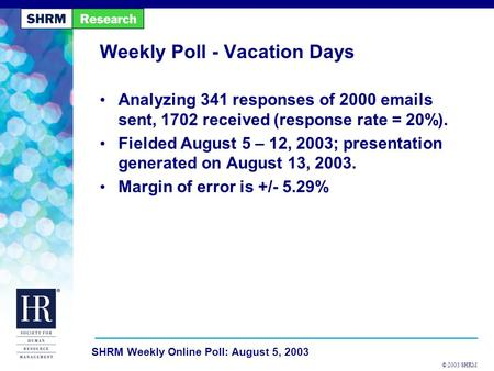 © 2003 SHRM SHRM Weekly Online Poll: August 5, 2003 Weekly Poll - Vacation Days Analyzing 341 responses of 2000 emails sent, 1702 received (response rate.