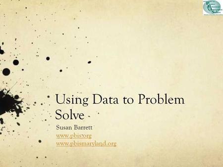 Using Data to Problem Solve Susan Barrett www.pbis.org www.pbismaryland.org.