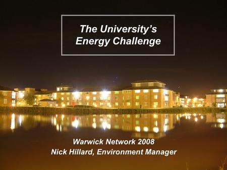 Warwick Network 2008 Nick Hillard, Environment Manager The University's Energy Challenge.