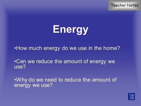 Energy How much energy do we use in the home? Can we reduce the amount of energy we use? Why do we need to reduce the amount of energy we use? Teacher.