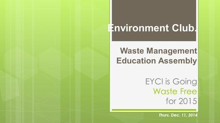 Environment Club. Waste Management Education Assembly EYCI is Going Waste Free for 2015 Thurs. Dec. 11, 2014.