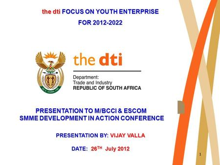 11 the dti FOCUS ON YOUTH ENTERPRISE FOR 2012-2022 PRESENTATION TO M/BCCI & ESCOM SMME DEVELOPMENT IN ACTION CONFERENCE PRESENTATION BY: VIJAY VALLA DATE: