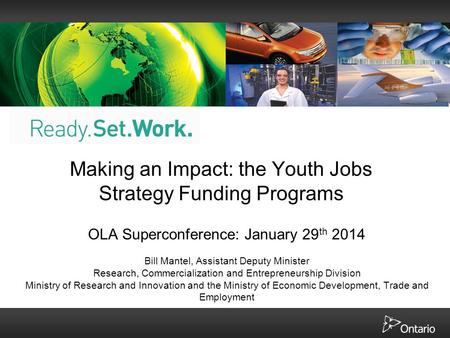 Making an Impact: the Youth Jobs Strategy Funding Programs OLA Superconference: January 29 th 2014 Bill Mantel, Assistant Deputy Minister Research, Commercialization.