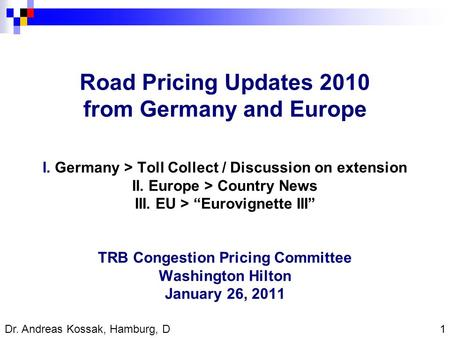 1 Dr. Andreas Kossak, Hamburg, D Road Pricing Updates 2010 from Germany and Europe I. Germany > Toll Collect / Discussion on extension II. Europe > Country.