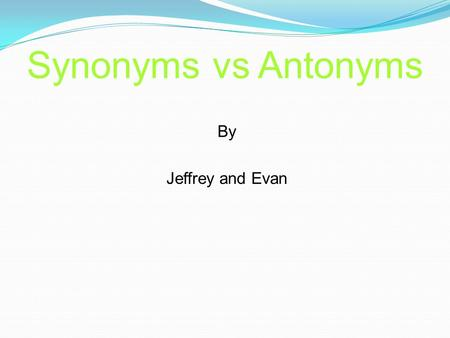 Synonyms vs Antonyms By Jeffrey and Evan What are Synonyms ? Synonyms are different words that have similar or identical meanings. For example, the words.